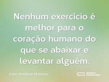 Nenhum exercício é melhor para o coração humano do que se abaixar e levantar alguém.