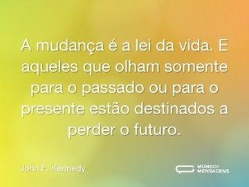 A mudança é a lei da vida. E aqueles que olham somente para o passado ou para o presente estão destinados a perder o futuro.
