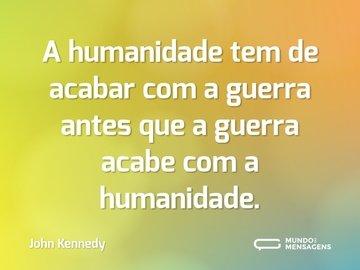 A humanidade tem de acabar com a guerra antes que a guerra acabe com a humanidade.