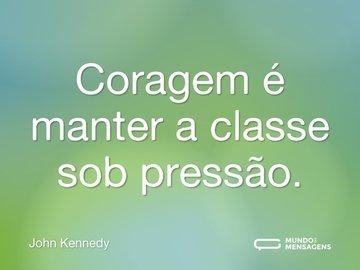 Coragem é manter a classe sob pressão.