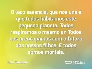 O laço essencial que nos une é que todos habitamos este pequeno planeta. Todos respiramos o mesmo ar. Todos nos preocupamos com o futuro dos nossos filhos. E todos somos mortais.