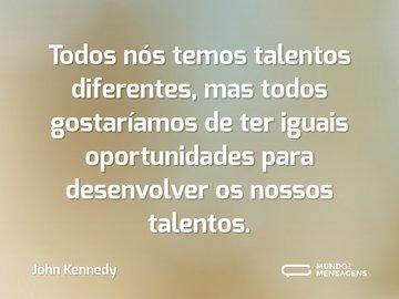 Todos nós temos talentos diferentes, mas todos nós gostaríamos de ter iguais oportunidades para desenvolver os nossos talentos.