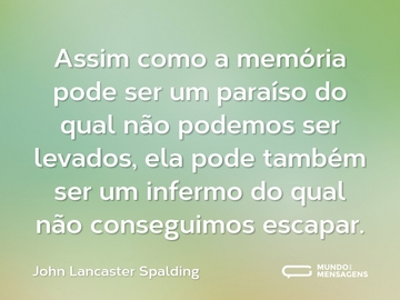 Assim como a memória pode ser um paraíso do qual não podemos ser levados, ela pode também ser um infermo do qual não conseguimos escapar.