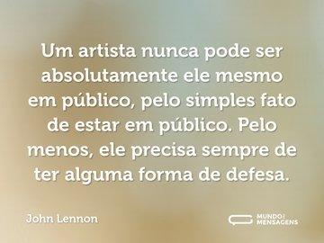 Um artista nunca pode ser absolutamente ele mesmo em público, pelo simples fato de estar em público. Pelo menos, ele precisa sempre de ter alguma forma de defesa.