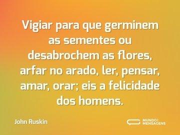 Vigiar para que germinem as sementes ou desabrochem as flores, arfar no arado, ler, pensar, amar, orar; eis a felicidade dos homens.