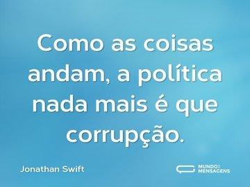Como as coisas andam, a política nada mais é que corrupção.