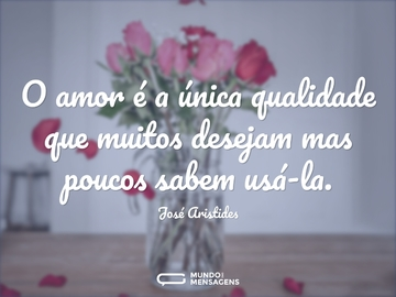 O amor é a única qualidade que muitos desejam mas poucos sabem usá-la.