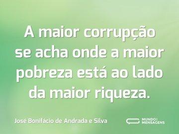 A maior corrupção se acha onde a maior pobreza está ao lado da maior riqueza.