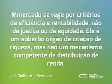 Mmercado se rege por critérios de eficiência e rentabilidade, não de justiça ou de equidade. Ele é um soberbo órgão de criação de riqueza, mas não um mecanismo competente de distribuição de renda.