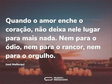 Quando o amor enche o coração, não deixa nele lugar para mais nada. Nem para o ódio, nem para o rancor, nem para o orgulho.