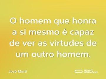O homem que honra a si mesmo é capaz de ver as virtudes de um outro homem.