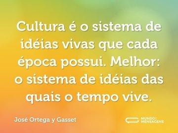 Cultura é o sistema de idéias vivas que cada época possui. Melhor: o sistema de idéias das quais o tempo vive.