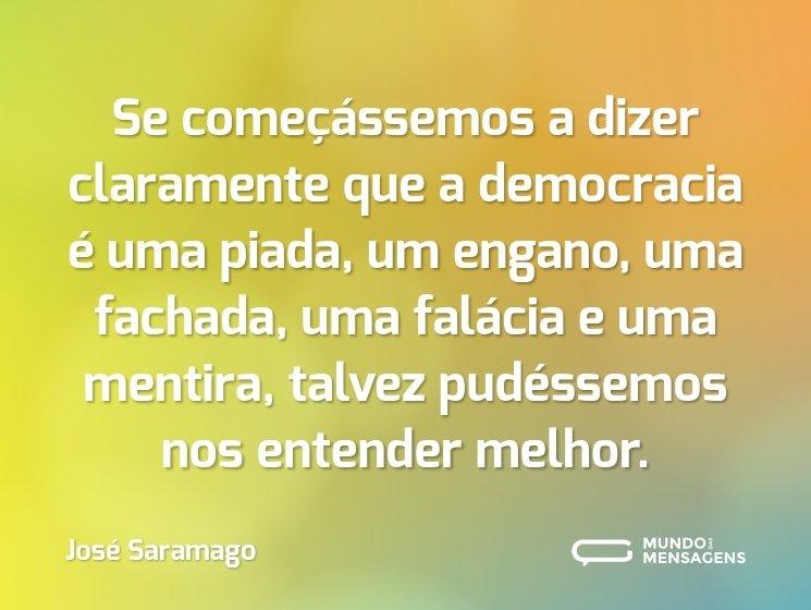 Se começássemos a dizer claramente que a democracia é uma piada, um engano, uma fachada, uma falácia e uma mentira, talvez pudéssemos nos entender melhor.