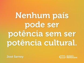 Nenhum país pode ser potência sem ser potência cultural.