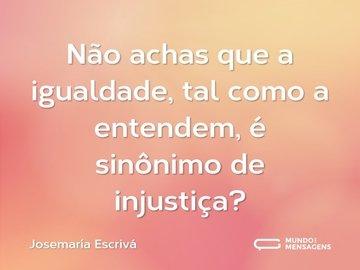 Não achas que a igualdade, tal como a entendem, é sinônimo de injustiça?