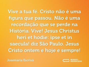 Vive a tua fé. Cristo não é uma figura que passou. Não é uma recordação que se perde na História. Vive! Jesus Christus heri et hodie: ipse et in saecula! diz São Paulo. Jesus Cristo ontem e hoje e sempre!
