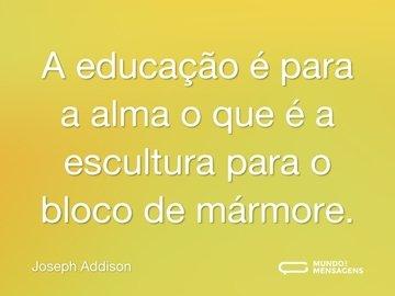 A educação é para a alma o que é a escultura para o bloco de mármore.