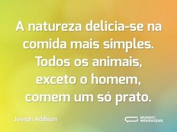 A natureza delicia-se na comida mais simples. Todos os animais, exceto o homem, comem um só prato.