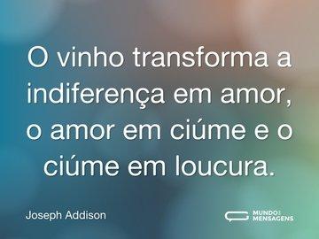 O vinho transforma a indiferença em amor, o amor em ciúme e o ciúme em loucura.