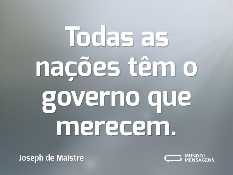 Todas as nações têm o governo que merecem.
