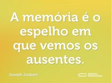 A memória é o espelho em que vemos os ausentes.