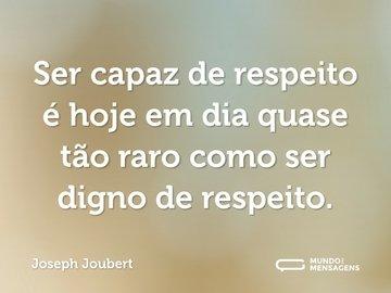 Ser capaz de respeito é hoje em dia quase tão raro como ser digno de respeito.