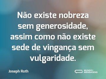 Não existe nobreza sem generosidade, assim como não existe sede de vingança sem vulgaridade.