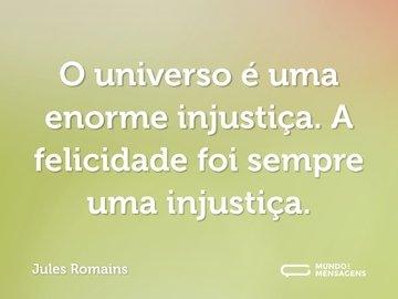 O universo é uma enorme injustiça. A felicidade foi sempre uma injustiça.
