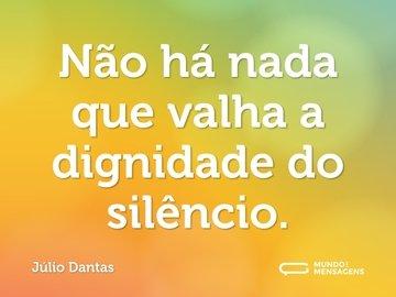 Não há nada que valha a dignidade do silêncio.