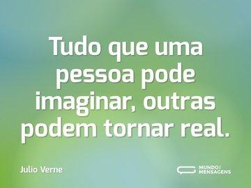 Tudo que uma pessoa pode imaginar, outras podem tornar real.