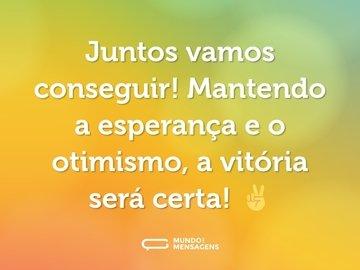 Juntos vamos conseguir! Mantendo a esperança e o otimismo, a vitória será certa! ✌️