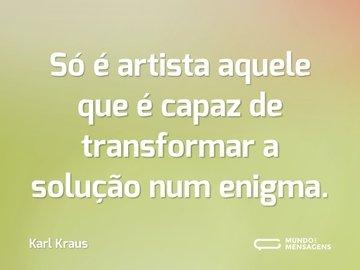 Só é artista aquele que é capaz de transformar a solução num enigma.