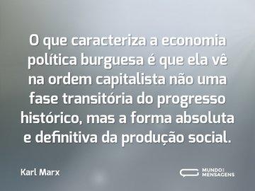 O que caracteriza a economia política burguesa é que ela vê na ordem capitalista não uma fase transitória do progresso histórico, mas a forma absoluta e definitiva da produção social.