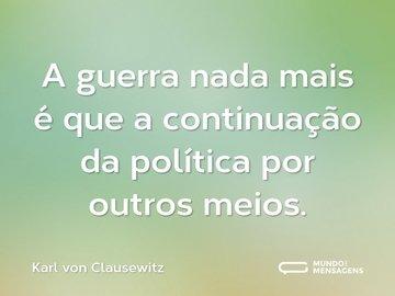 A guerra nada mais é que a continuação da política por outros meios.