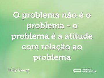 O problema não é o problema - o problema é a atitude com relação ao problema
