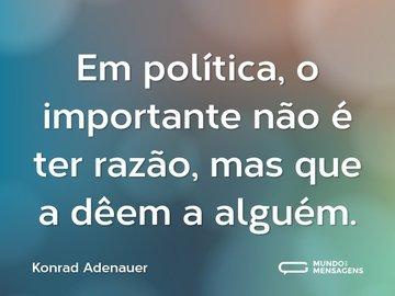 Em política, o importante não é ter razão, mas que a dêem a alguém.
