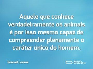 Aquele que conhece verdadeiramente os animais é por isso mesmo capaz de compreender plenamente o caráter único do homem.
