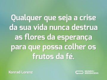 Qualquer que seja a crise da sua vida nunca destrua as flores da esperança para que possa colher os frutos da fé.