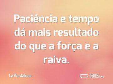 Paciência e tempo dá mais resultado do que a força e a raiva.