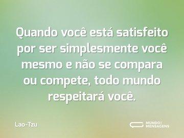 Quando você está satisfeito por ser simplesmente você mesmo e não se compara ou compete, todo mundo respeitará você.