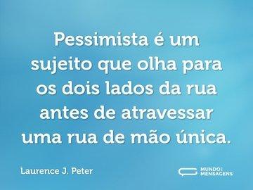 Pessimista é um sujeito que olha para os dois lados da rua antes de atravessar uma rua de mão única.