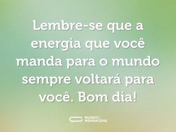 Lembre-se que a energia que você manda para o mundo sempre voltará para você. Bom dia!