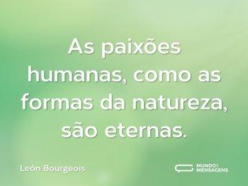 As paixões humanas, como as formas da natureza, são eternas.