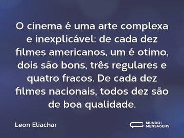 O cinema é uma arte complexa e inexplicável: de cada dez filmes americanos, um é otimo, dois são bons, três regulares e quatro fracos. De cada dez filmes nacionais, todos dez são de boa qualidade.