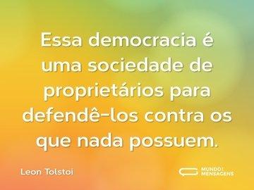 Essa democracia é uma sociedade de proprietários para defendê-los contra os que nada possuem.