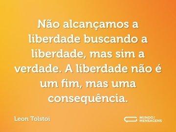 Não alcançamos a liberdade buscando a liberdade, mas sim a verdade. A liberdade não é um fim, mas uma consequência.