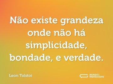 Não existe grandeza onde não há simplicidade, bondade, e verdade.