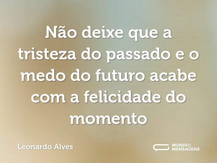 Não deixe que a tristeza do passado e o medo do futuro acabe com a felicidade do momento