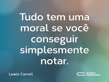 Tudo tem uma moral se você conseguir simplesmente notar.