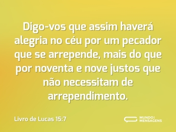 Digo-vos que assim haverá alegria no céu por um pecador que se arrepende, mais do que por noventa e nove justos que não necessitam de arrependimento.